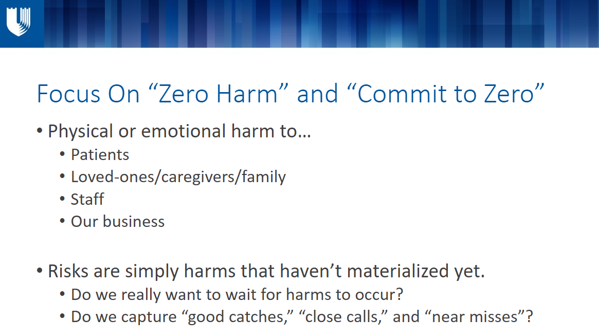 """Focus On """"Zero Harm"""" and """"Commit to Zero"""" Physical or emotional harm to… Patients Loved-ones/caregivers/family Staff Our business  Risks are simply harms that haven't materialized yet.  Do we really want to wait for harms to occur?  Do we capture """"good catches,"""" """"close calls,"""" and """"near misses""""?"""