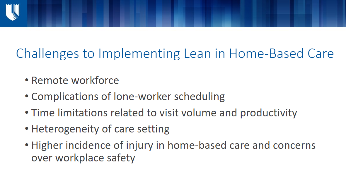 Challenges to Implementing Lean in Home-Based Care Remote workforce Complications of lone-worker scheduling Time limitations related to visit volume and productivity Heterogeneity of care setting Higher incidence of injury in home-based care and concerns over workplace safety