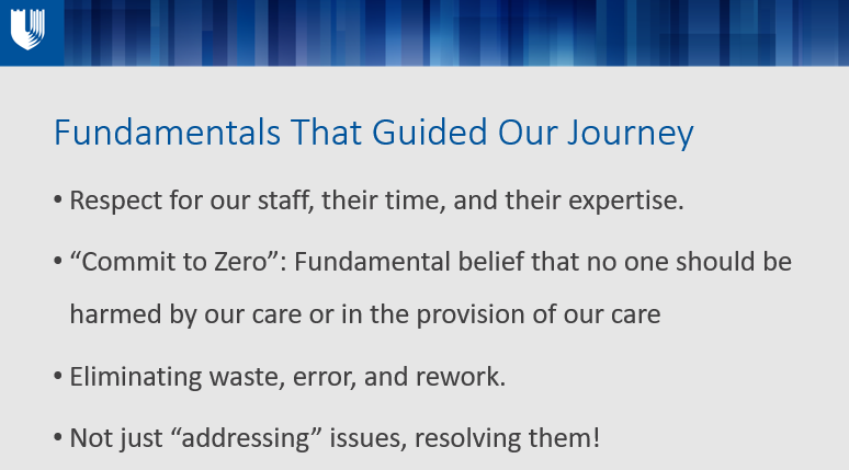 """Fundamentals That Guided Our Journey Respect for our staff, their time, and their expertise. """"Commit to Zero"""": Fundamental belief that no one should be harmed by our care or in the provision of our care Eliminating waste, error, and rework. Not just """"addressing"""" issues, resolving them!"""