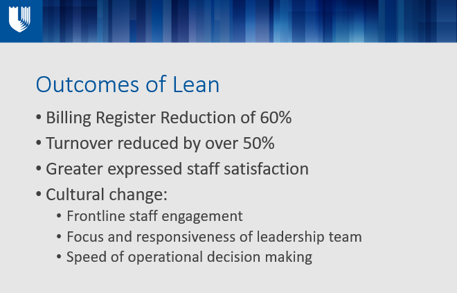 Outcomes of Lean Billing Register Reduction of 60% Turnover reduced by over 50% Greater expressed staff satisfaction Cultural change: Frontline staff engagement Focus and responsiveness of leadership team Speed of operational decision making