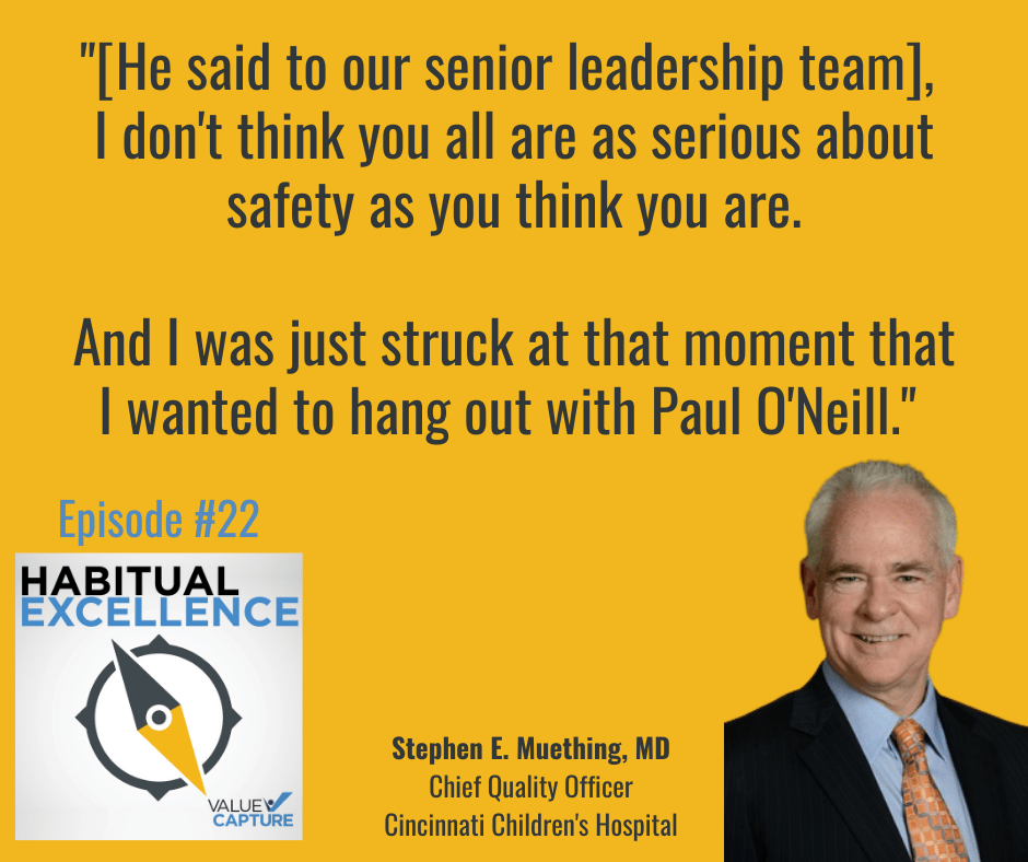 """""""[He said to our senior leadership team],  I don't think you all are as serious about safety as you think you are.  And I was just struck at that moment that I wanted to hang out with Paul O'Neill."""""""