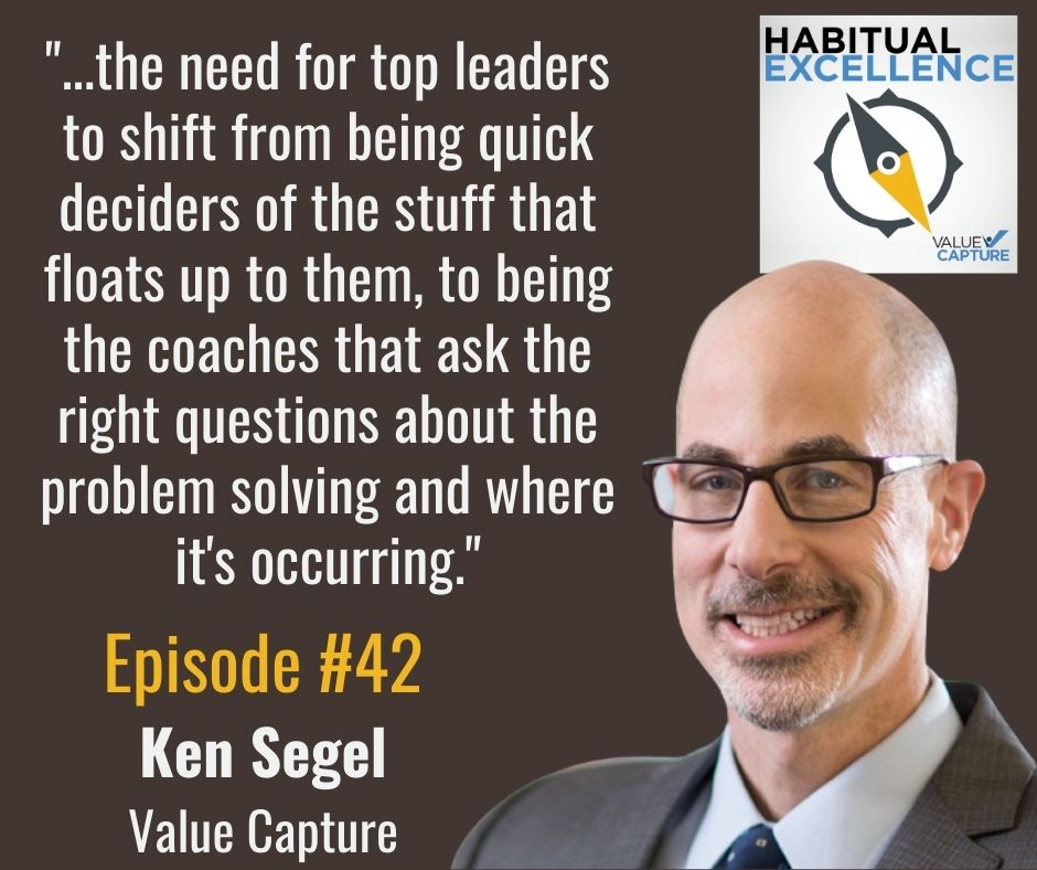 """""""...the need for top leaders to shift from being quick deciders of the stuff that floats up to them, to being the coaches that ask the right questions about the problem solving and where it's occurring."""""""